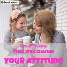 Three Little Words to Change your Attitude - Motherload Madness