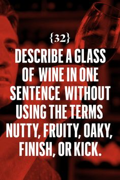"""Describe a glass of wine in one sentence without using the terms nutty, fruity, oaky, finish, or kick. I once stood in a wine store in West Hollywood where the owner described a pinot noir he favored as """"a night walk through a wet garden."""" I bought it. I went to my hotel and drank it by myself, looking at the flickering city with my feet on the windowsill. I don't know which was more right, the wine or the vision that he placed in my head. Point is, it was right.    - Esquire.com"""
