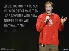 Before you marry a person you should first make them use a computer with slow internet to see who they really are Will Ferrell