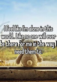 """""""I feel like I'm alone in this world.. Like no one will ever be there for me in the way I need them to. """""""