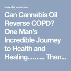 Can Cannabis Oil Reverse COPD?   One Man's Incredible Journey to Health and Healing……..  Thanks Jeff – Why No Cure