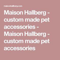 Maison Hallberg - custom made pet accessories - Maison Hallberg - custom made pet accessories