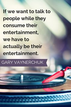 """""""If we want to talk to people while they consume their entertainment, we have to actually be their entertainment."""" - Gary Vaynerchuk"""