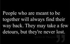 People who are meant to be together will always find their way back. They may take a few detours, but they are never lost. #Serendipity