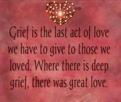 Grief is the last act of love we have to give to those we loved. Where there is deep grief there is great love. Grief is the last act of love we have to give to those we loved. Where there is deep grief there is great love. -- Delivered by service Great Love, My Love, Tu Me Manques, Grief Loss, After Life, In Loving Memory, I Miss You, Mantra, In This World