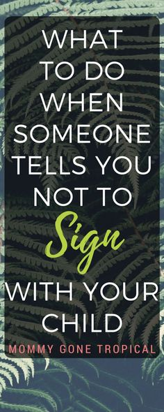 What would you do when someone tells you not to sign with your child? That sign language will hinder with learning how to speak?