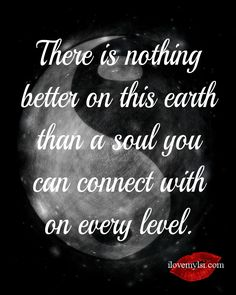 There is nothing better on this earth than a soul you can connect with on every level. So many more amazing love quotes on our Facebook page: https://www.facebook.com/LoveSexIntelligence #love #relationship #soulmate #quote