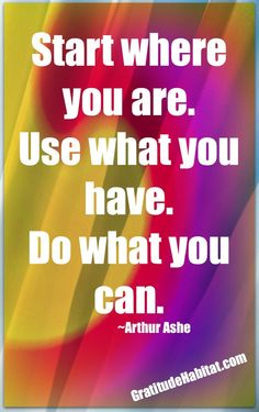 Start where you are. Use what you have.  Do what you can. ~Arthur Ashe