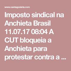 Imposto sindical na Anchieta  Brasil 11.07.17 08:04 A CUT bloqueia a Anchieta para protestar contra a reforma trabalhista. Antes de cair, Michel Temer deveria sancionar o fim do imposto sindical. Ele não seria recordado apenas pela JBS, e sim por alguns de seus acertos.
