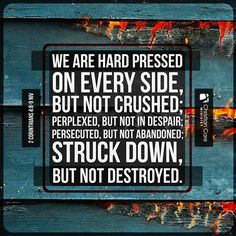 "2 Cor 4:8-9 NIV ""We are hard pressed on every side, but not crushed; perplexed but not in despair; persecuted but not abandoned; struck down but not destroyed"""