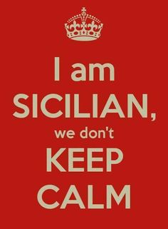 I'm Sicilian, we don't stay calm.