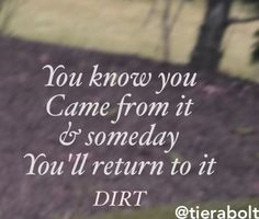Dirt by FGL I absolutely love this song!!!! :)   You know you came from it and someday you'll return to it.... DIRT
