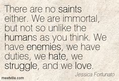 There are no saints either. We are immortal, but not so unlike the humans as you think. We have enemies, we have duties, we hate, we struggle, and we love. Jessica Fortunato Enemies, Our Love, Book Series, Thinking Of You, Hate, Saints, Quotes, Thinking About You, Qoutes