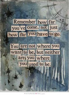 Remember how far you've come, not just how far you have to go. You are not where you want to be, but neither are you where you used to be. Picture Quotes.