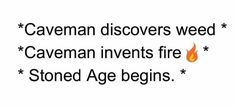 Caveman discoversweed. Caveman invents fire. STONED AGE begins.