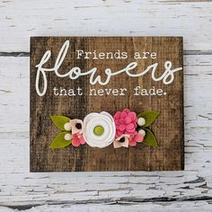 Friends are flowers that never fade wood sign with felt flowers. Gift for friend, felt florals, friends, friend, wool felt - Wood Projects Sola Wood Flowers, Felt Flowers, Fabric Flowers, Paper Flowers, Cute Crafts, Felt Crafts, Wood Crafts, Diy Crafts, Pallet Crafts