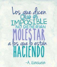 """""""Los que dicen que es imposible no deberían molestar a los que lo están haciendo"""" Albert Einstein"""