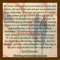 When you get married it's not just your partner you get married to but you also get married to his thoughts, his insecurities, his fears, his weaknesses and his strengths. You need to be prepared to stand back to back, facing all sorts of situations life throws at you. It's not about choosing the right partner but about choosing to live with honesty, transparency, deep love, devotion, openness, vulnerability and trust. Marriage is not just a legal decision but also a spiritual one. Aarti…