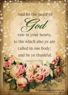 And let the peace of God rule in your hears, to which also ye are called in one body; and be ye thankful.
