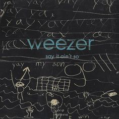 weezer say it ain't so One of my fave songs <3