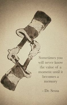 Dr Seuss...... maybe we should try to realize the importance of the moment BEFORE it is gone.