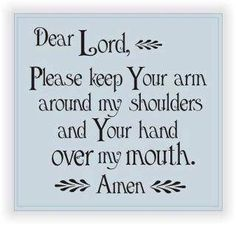 Dear Lord, Please keep Your arm around my shoulders and Your hand over my mouth. The Words, Great Words, Great Quotes, Quotes To Live By, Funny Quotes, Inspirational Quotes, Quotable Quotes, Quick Quotes, Awesome Quotes