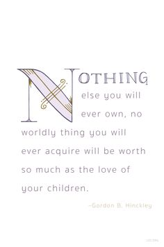 """Nothing else you will ever own, no worldly thing you will ever acquire will be worth so much as the love of your children.""   — Gordon B. Hinckley #LDS"