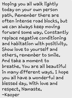 Constantly relaxe negative conditioning and habitation with positivity. Show love to yourself and others, remember to smile. Take a moment to breathe. You are all beautiful in many different ways. I hope you all have a beautiful snowy day. With much love & respect....Namaste