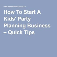 How To Start A Kids' Party Planning Business – Quick Tips