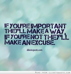 If you're important they'll make a way, if you're not they'll make an excuse. #relationships #relationship #quotes