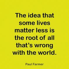 The idea that some lives matter less is the root of all that's wrong with the world.