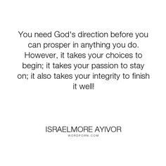 """Israelmore Ayivor - """"You need God's direction before you can prosper in anything you do. However, it takes..."""". god, success, passion, bible, choices, mercy, integrity, food-for-thought, prayer, israelmore-ayivor, jesus, grace, christ, achievement, jesus-christ, holy-spirit, end, achieve, accomplish, finish, accomplishment, do-it, prosper, anything, god-s-will, complete, begin, grace-and-mercy, good-ending, end-well, finish-hard, finish-well, god-s-direction, good-finishing, stay-on"""