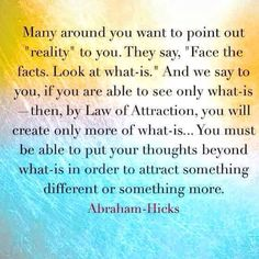 """Good Morning Attractive Kings And Queens   Many Around You Want To Point Out """"Reality"""" To You. They Say,  """"Face The Facts. Look At What-Is."""" And We Say To You, If You Are Able To See Only What-Is -Then, By Law Of Attraction, You Will Create Only More Of What-Is... You Must Be Able To Put Your Thoughts Beyond What-Is In Order To Attract Something Different Or Something More. ~ Abraham-Hicks  #Goodmorning #LookIntoTheUnknown #Lifequotes #Motivation #Inspiration"""