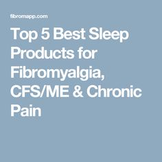 Top 5 Best Sleep Products for Fibromyalgia, CFS/ME & Chronic Pain