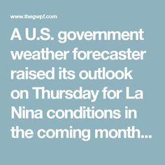 A U.S. government weather forecaster raised its outlook on Thursday for La Nina conditions in the coming months, saying the weather phenomenon is likely to develop in the Northern Hemisphere fall and favored to persist into the winter 2016-17.