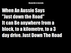 "When an Aussie says ""Just down the road"" it can be anywhere from a block, to a kilometre, to a 3 day drive. Just Down the Road"