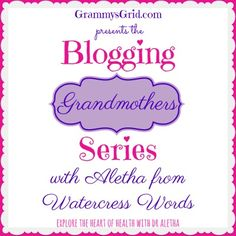 The 7th blogging grandmother to be featured for this series is Aletha from Watercress Words.     QUESTIONS ABOUT YOUR BLOG  NAME OF YOUR BLOG: WATERCRESS WORDS - EXPLORE THE HEART OF HEALTH WITH DR. ALETHA  SOCIAL MEDIA: Facebook • Google  • LinkedIn • Pinterest • Twitter  WHERE DO YOU LIVE: Northeastern Oklahoma  WHAT DO YOU WRITE ABOUT: Health, medical science, fitness, medical practice, travel, Bible, inspiration.  HOW DID YOU COME UP WITH THE NAME FOR YOUR BLOG: My maiden name is Cress…