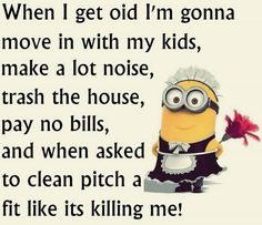 When I get old I'm gonna move in with my kids, make a lot of noise, trash the house, pay no bills, and when asked to clean pitch a fit like its killing me!