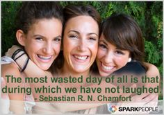 The most wasted day of all is that during which we have not laughed.