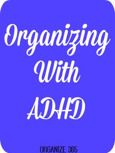 Organizing with ADHD | Organize 365