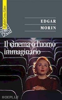 morin edgar - il cinema o l'uomo immaginario