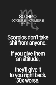 Scorpios don't take shit from anyone. If you give them an attitude, they'll give it to you right back, 50x worse. Zodiac Mind - Your #1 source for Zodiac Facts