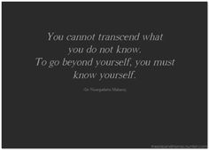 You cannot transcend what you do not know. To go beyond yourself, you must know yourself.