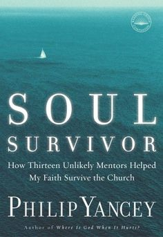 Soul Survivor: How Thirteen Unlikely Mentors Helped My Faith Survive the Church  by Philip Yancey