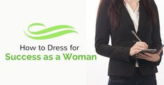 Here is a comprehensive list on how to dress for success as a woman, because after all trying to remain a relevant part of today's twenty first century business world is no easy task at all