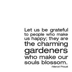 Let us be grateful to people who make us happy, they are the charming gardeners who make our souls blossom.  -Marcel Proust