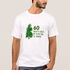60 isnt old if youre a tree T-Shirt - tap, personalize, buy right now!