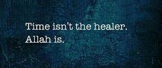 Time isn't healer. Allah is...