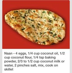Naan - 4 eggs cup coconut oil cup coconut flour tsp baking powder to cup coconut milk or water 2 pinches salt mix cook on skillet Gf Recipes, Indian Food Recipes, Low Carb Recipes, Whole Food Recipes, Cooking Recipes, Healthy Recipes, Coconut Flour Recipes Low Carb, Low Carb Naan Recipe, Healthy Breads