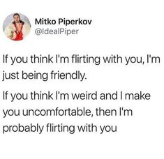Mitko Piperkov If you think I'm flirting with you, I'm just being friendly. If you think I'm weird and I make you uncomfortable, then I'm probably flirting with you - iFunny :) Funny Women Quotes, Woman Quotes, Flirting Quotes For Him, Flirting Memes, Crush Quotes, Mood Quotes, You Funny, Hilarious, Funny Things
